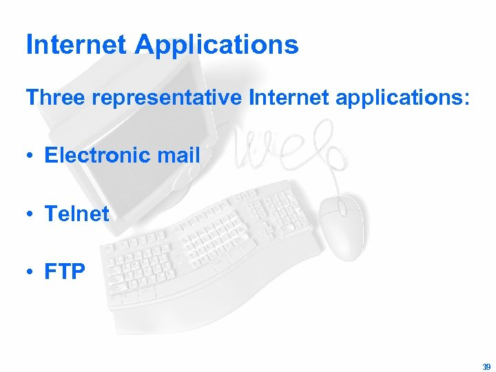 Internet Applications Three representative Internet applications: • Electronic mail • Telnet • FTP 39