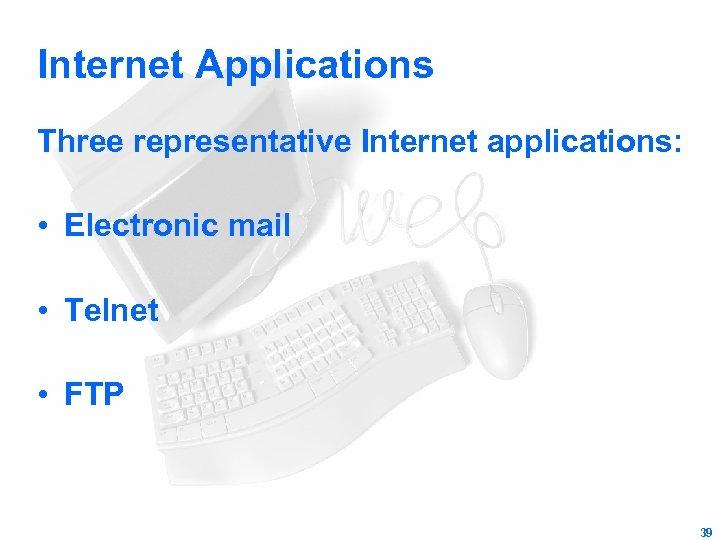 Internet Applications Three representative Internet applications: • Electronic mail • Telnet • FTP 39