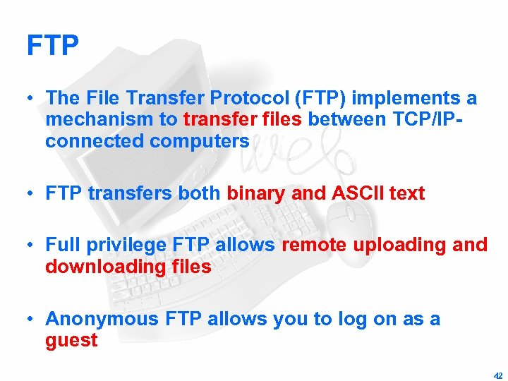 FTP • The File Transfer Protocol (FTP) implements a mechanism to transfer files between