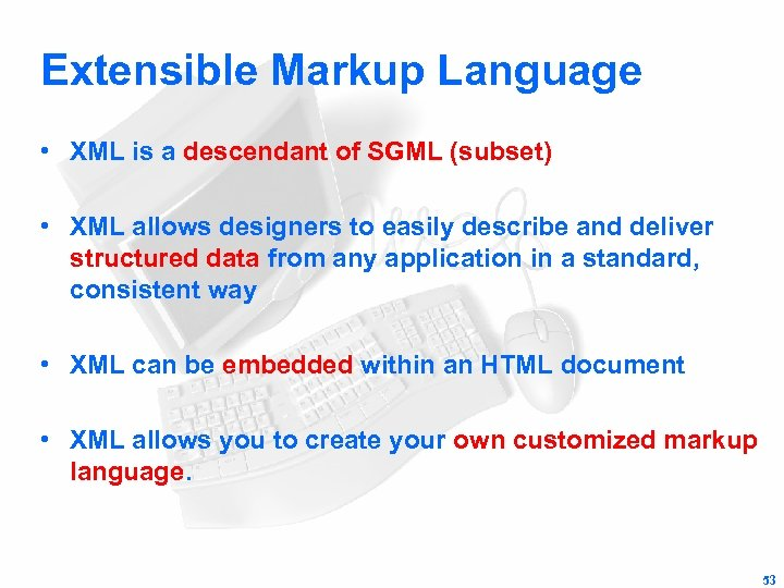 Extensible Markup Language • XML is a descendant of SGML (subset) • XML allows