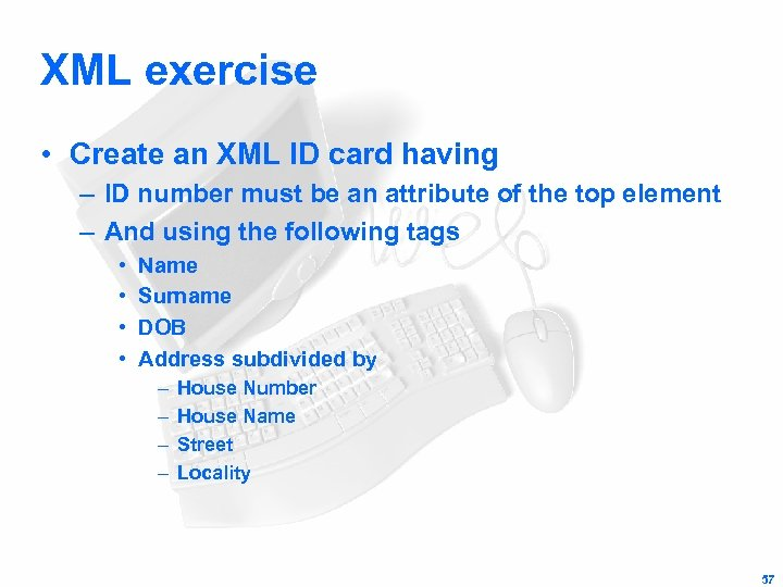 XML exercise • Create an XML ID card having – ID number must be