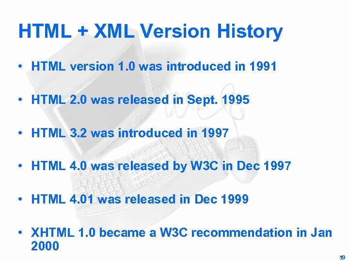 HTML + XML Version History • HTML version 1. 0 was introduced in 1991