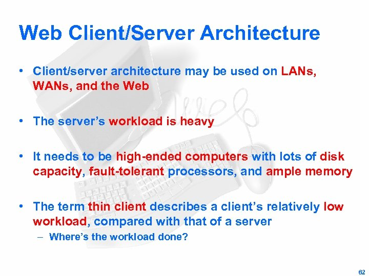 Web Client/Server Architecture • Client/server architecture may be used on LANs, WANs, and the