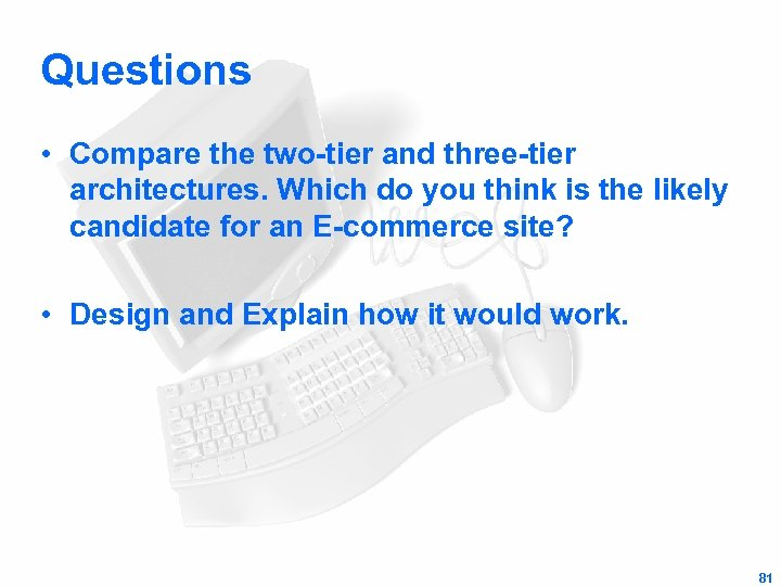 Questions • Compare the two-tier and three-tier architectures. Which do you think is the