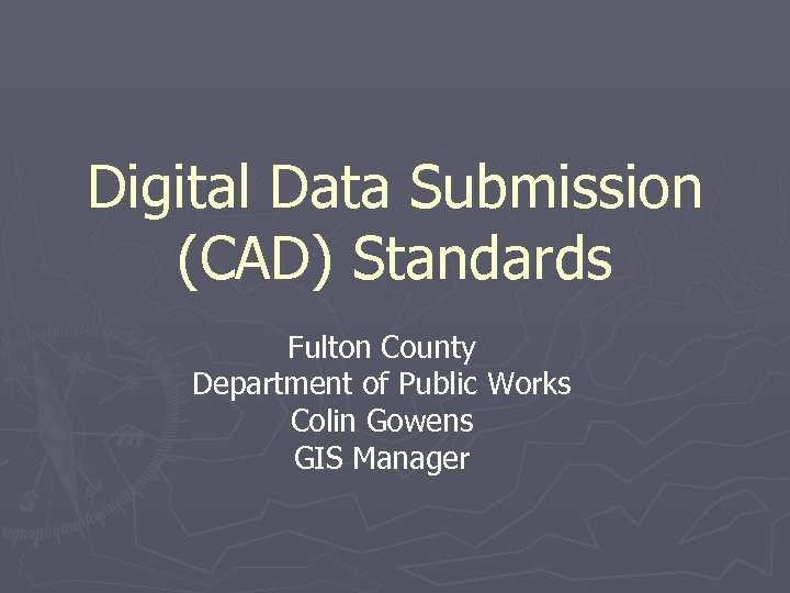 Digital Data Submission (CAD) Standards Fulton County Department of Public Works Colin Gowens GIS