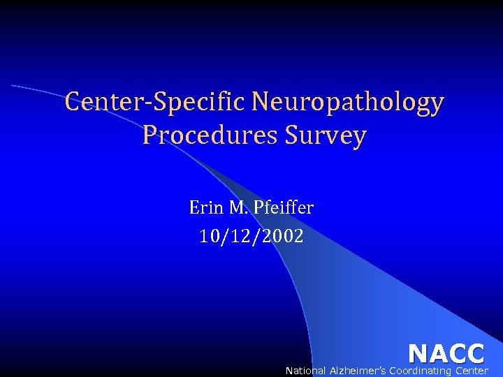 Center-Specific Neuropathology Procedures Survey Erin M. Pfeiffer 10/12/2002 NACC National Alzheimer's Coordinating Center