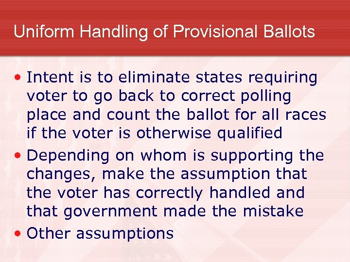 Uniform Handling of Provisional Ballots • Intent is to eliminate states requiring voter to
