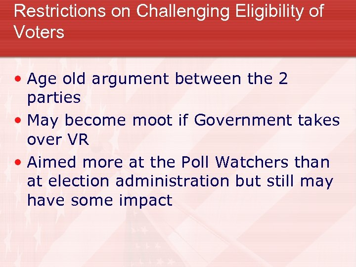 Restrictions on Challenging Eligibility of Voters • Age old argument between the 2 parties