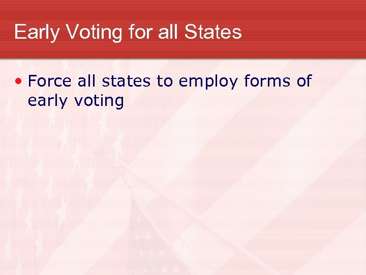 Early Voting for all States • Force all states to employ forms of early