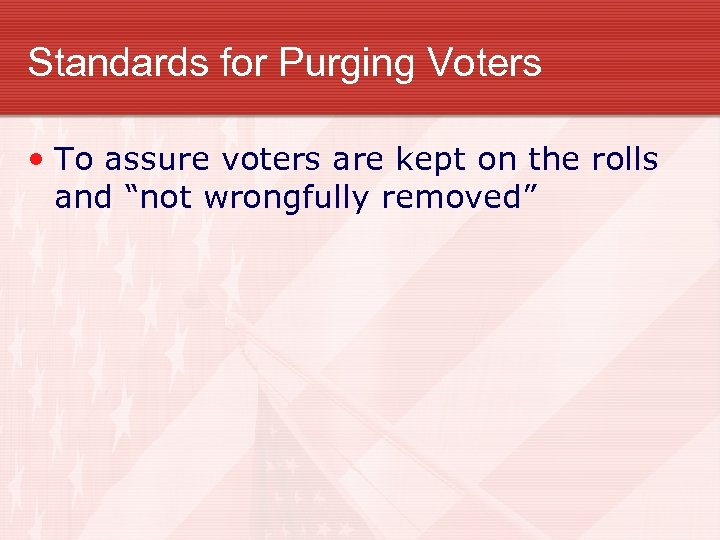 Standards for Purging Voters • To assure voters are kept on the rolls and