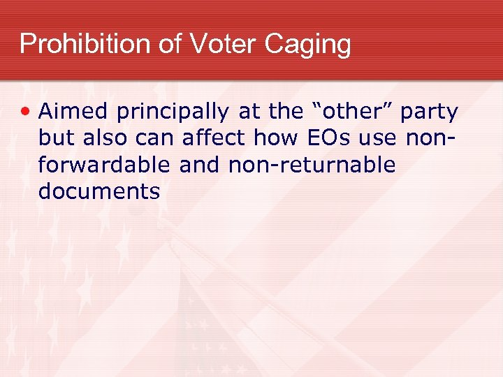 "Prohibition of Voter Caging • Aimed principally at the ""other"" party but also can"