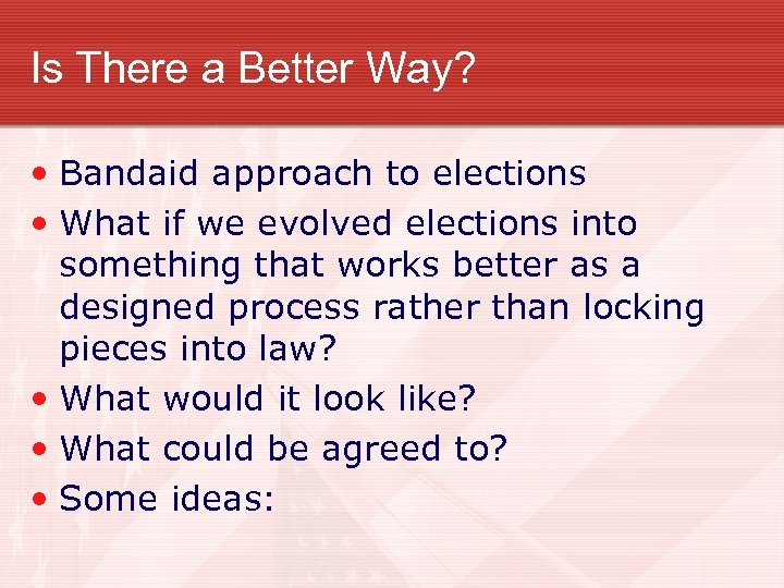 Is There a Better Way? • Bandaid approach to elections • What if we
