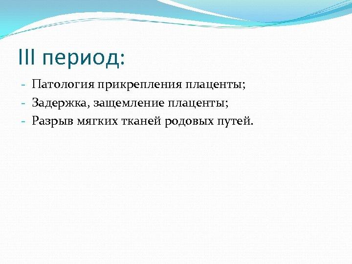 III период: - Патология прикрепления плаценты; - Задержка, защемление плаценты; - Разрыв мягких тканей