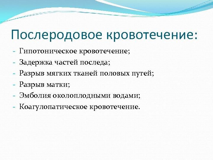 Послеродовое кровотечение: - Гипотоническое кровотечение; Задержка частей последа; Разрыв мягких тканей половых путей; Разрыв