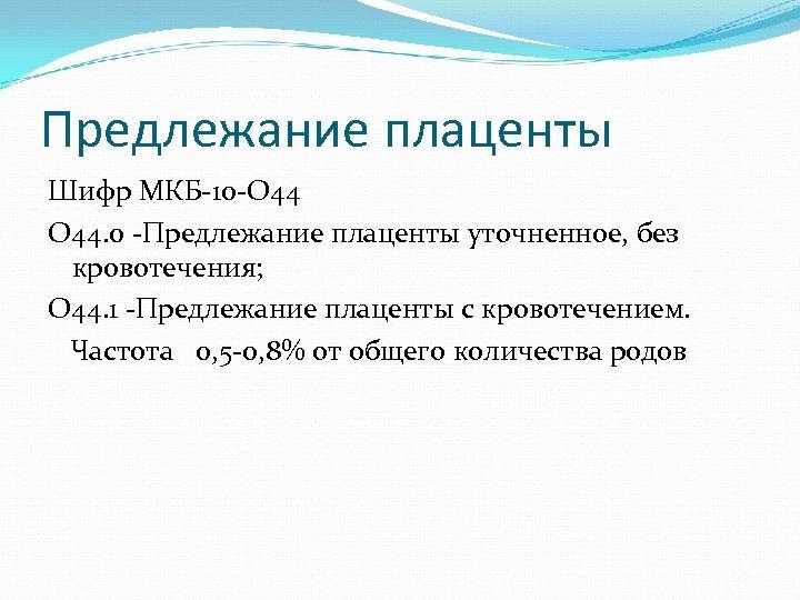 Предлежание плаценты Шифр МКБ-10 -О 44. 0 -Предлежание плаценты уточненное, без кровотечения; О 44.