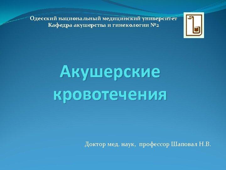 Одесский национальный медицинский университет Кафедра акушерства и гинекологии № 2 Акушерские кровотечения Доктор мед.