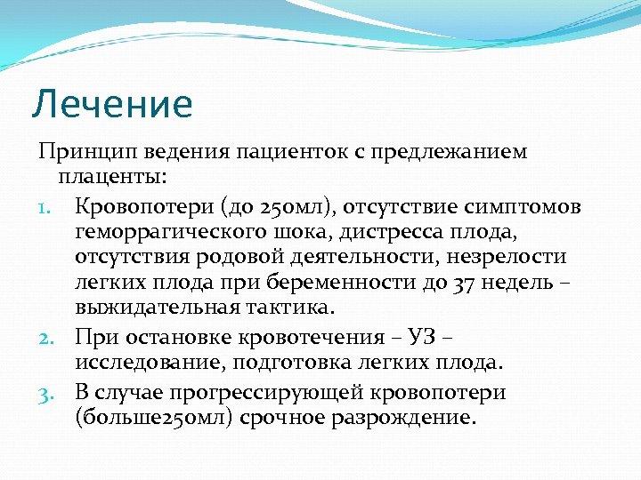 Лечение Принцип ведения пациенток с предлежанием плаценты: 1. Кровопотери (до 250 мл), отсутствие симптомов