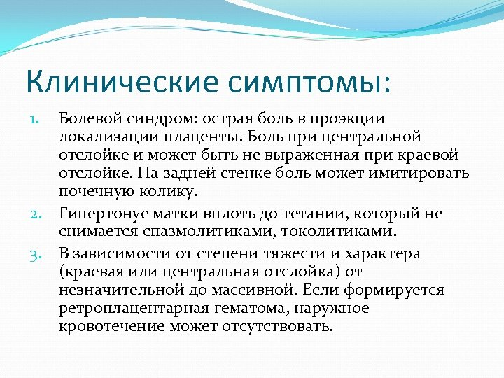 Клинические симптомы: Болевой синдром: острая боль в проэкции локализации плаценты. Боль при центральной отслойке