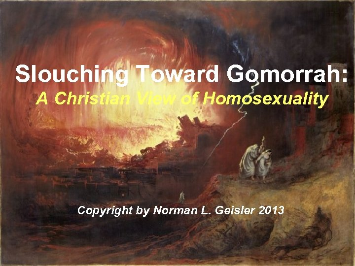 Slouching Toward Gomorrah: A Christian View of Homosexuality Copyright by Norman L. Geisler 2013