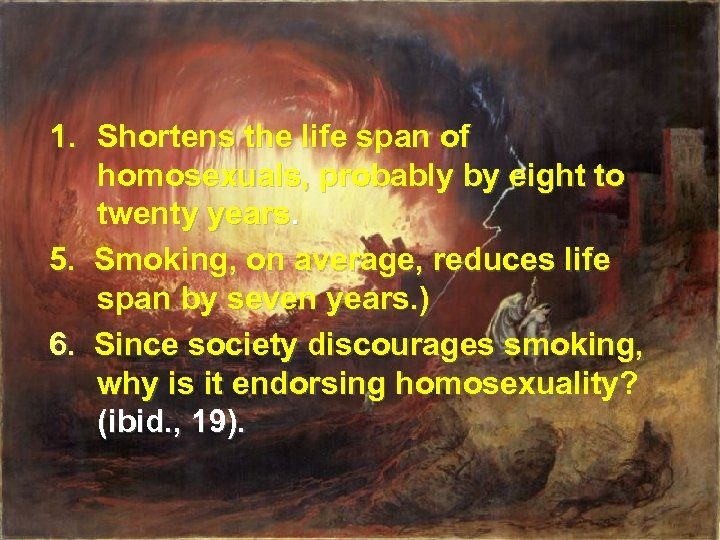 1. Shortens the life span of homosexuals, probably by eight to twenty years. 5.
