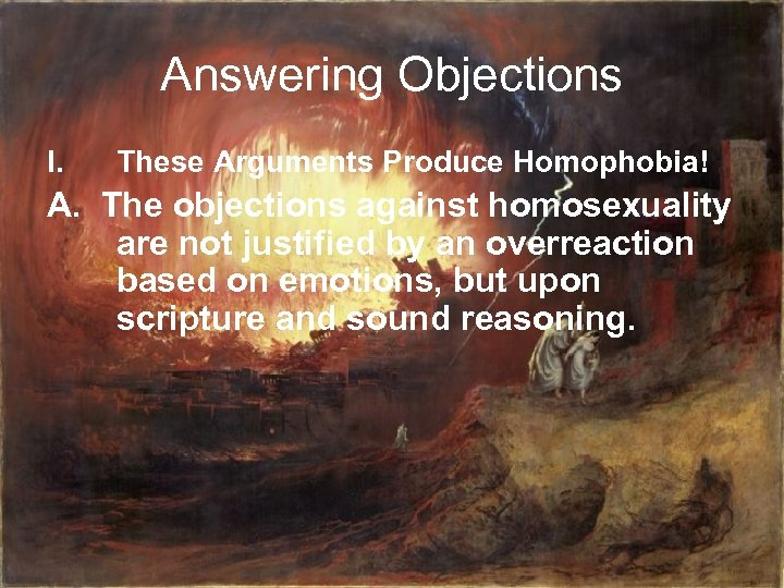 Answering Objections I. These Arguments Produce Homophobia! A. The objections against homosexuality are not