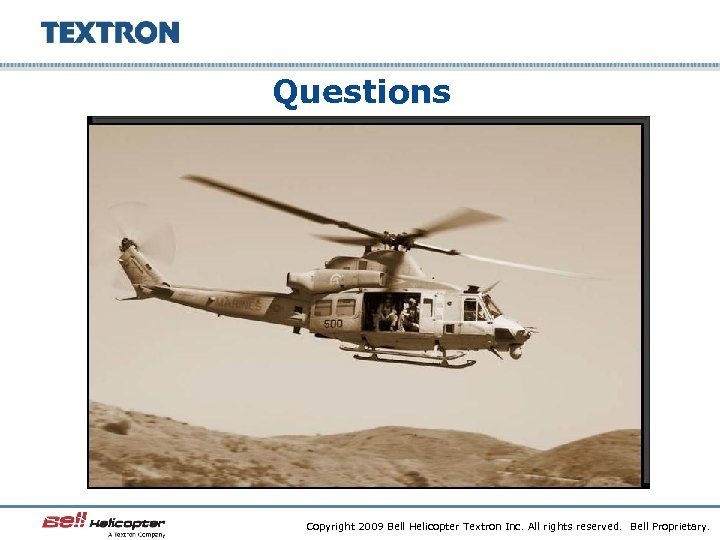 Questions Copyright 2009 Bell Helicopter Textron Inc. All rights reserved. Bell Proprietary.
