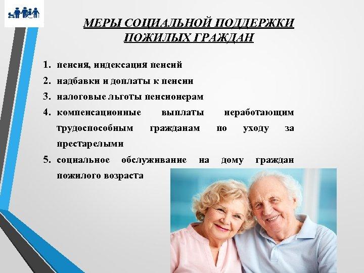 МЕРЫ СОЦИАЛЬНОЙ ПОДДЕРЖКИ ПОЖИЛЫХ ГРАЖДАН 1. пенсия, индексация пенсий 2. надбавки и доплаты к