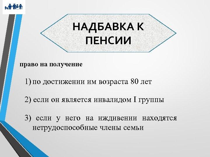 НАДБАВКА К ПЕНСИИ право на получение 1) по достижении им возраста 80 лет 2)