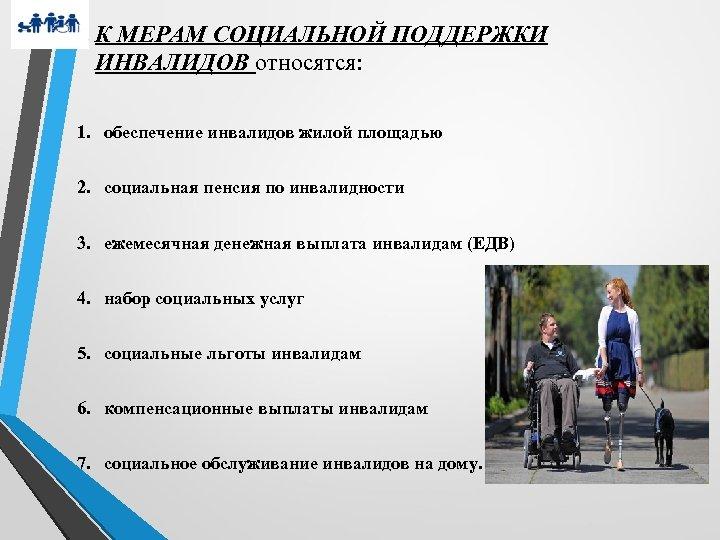 К МЕРАМ СОЦИАЛЬНОЙ ПОДДЕРЖКИ ИНВАЛИДОВ относятся: 1. обеспечение инвалидов жилой площадью 2. социальная пенсия