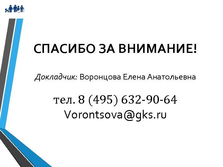 СПАСИБО ЗА ВНИМАНИЕ! Докладчик: Воронцова Елена Анатольевна тел. 8 (495) 632 -90 -64 Vorontsova@gks.