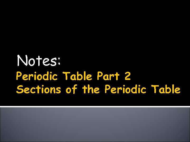 Notes: Periodic Table Part 2 Sections of the Periodic Table