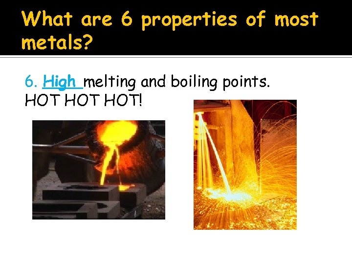 What are 6 properties of most metals? 6. High melting and boiling points. HOT