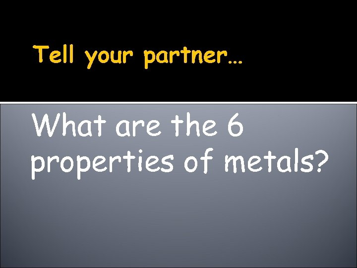 Tell your partner… What are the 6 properties of metals?