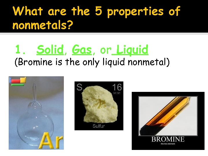 What are the 5 properties of nonmetals? 1. Solid, Gas, or Liquid (Bromine is