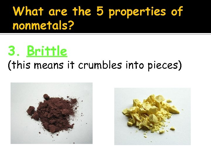 What are the 5 properties of nonmetals? 3. Brittle (this means it crumbles into