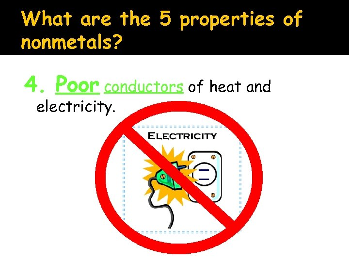 What are the 5 properties of nonmetals? 4. Poor conductors of heat and electricity.