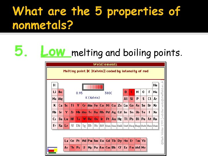 What are the 5 properties of nonmetals? 5. Low melting and boiling points.