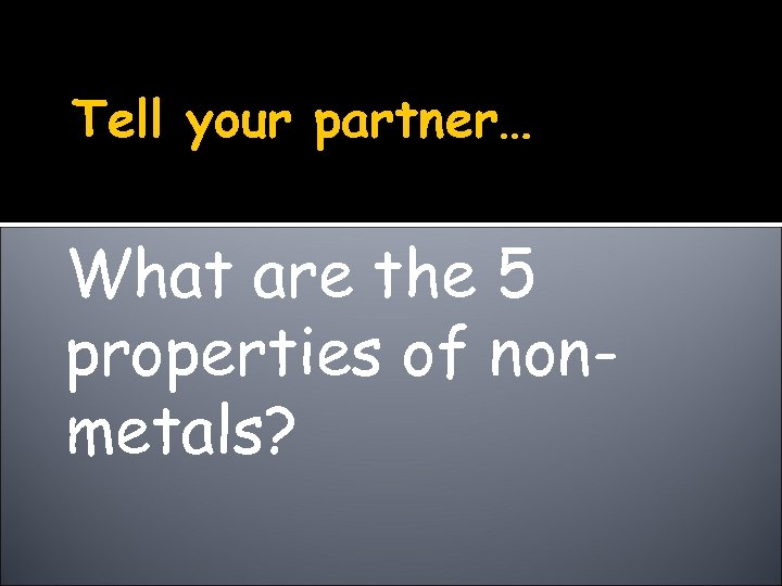 Tell your partner… What are the 5 properties of nonmetals?