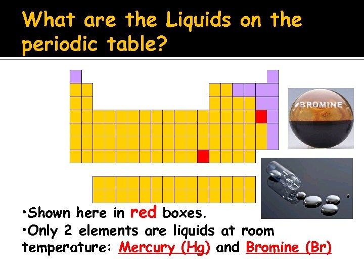 What are the Liquids on the periodic table? • Shown here in red boxes.