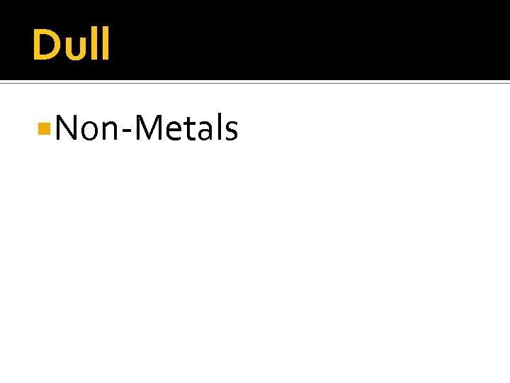 Dull Non-Metals