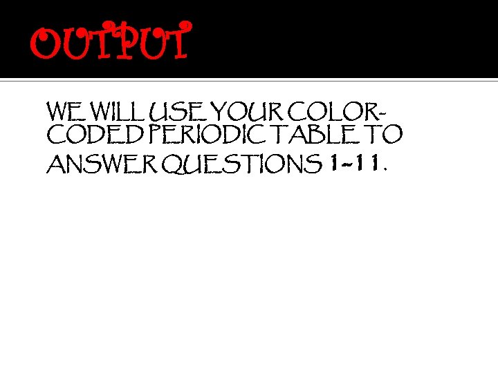 OUTPUT WE WILL USE YOUR COLORCODED PERIODIC TABLE TO ANSWER QUESTIONS 1 -11.