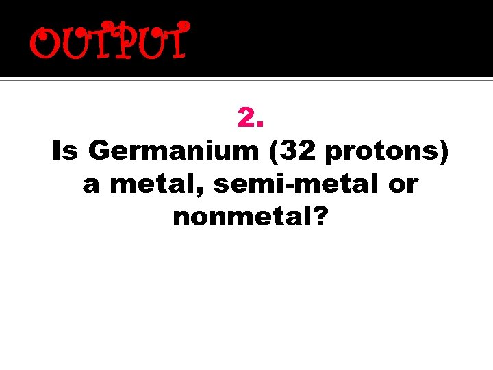 OUTPUT 2. Is Germanium (32 protons) a metal, semi-metal or nonmetal?