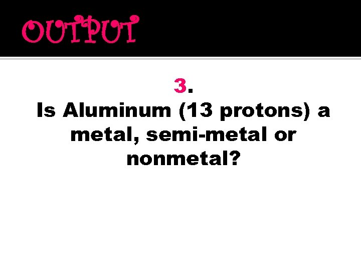 OUTPUT 3. Is Aluminum (13 protons) a metal, semi-metal or nonmetal?