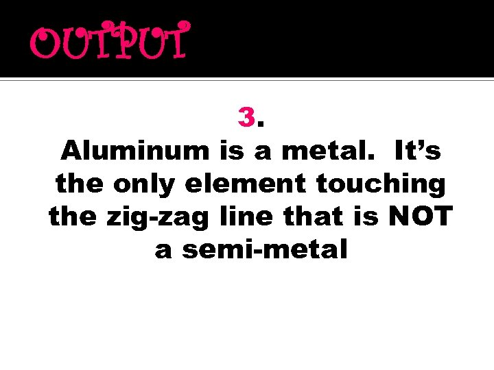 OUTPUT 3. Aluminum is a metal. It's the only element touching the zig-zag line