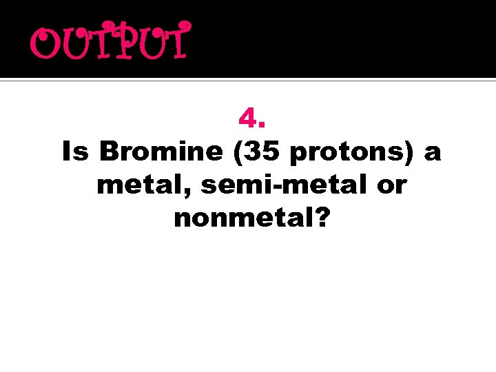 OUTPUT 4. Is Bromine (35 protons) a metal, semi-metal or nonmetal?