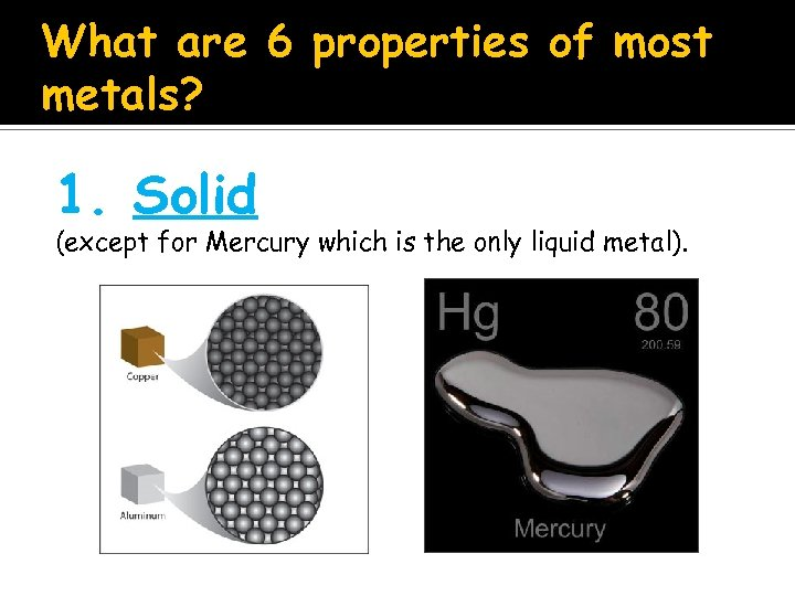 What are 6 properties of most metals? 1. Solid (except for Mercury which is