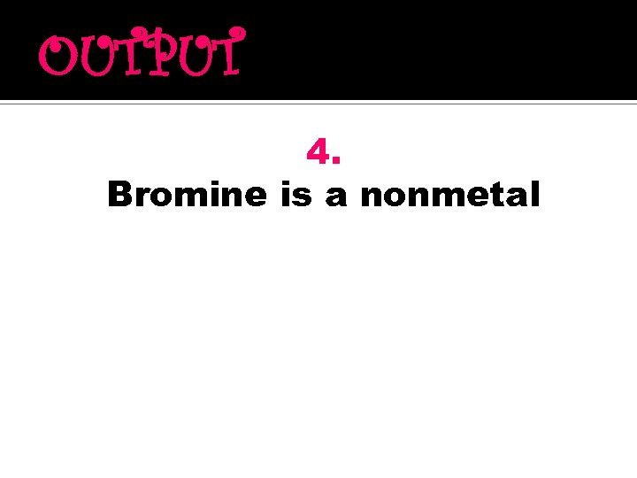 OUTPUT 4. Bromine is a nonmetal