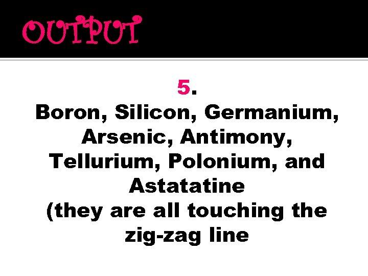 OUTPUT 5. Boron, Silicon, Germanium, Arsenic, Antimony, Tellurium, Polonium, and Astatatine (they are all