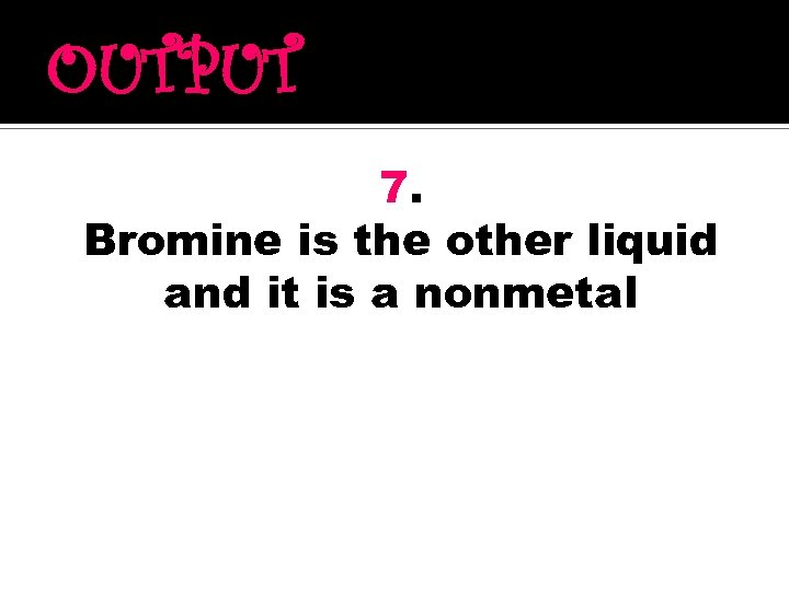 OUTPUT 7. Bromine is the other liquid and it is a nonmetal