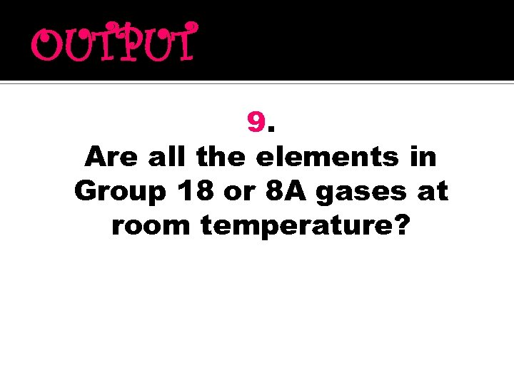 OUTPUT 9. Are all the elements in Group 18 or 8 A gases at